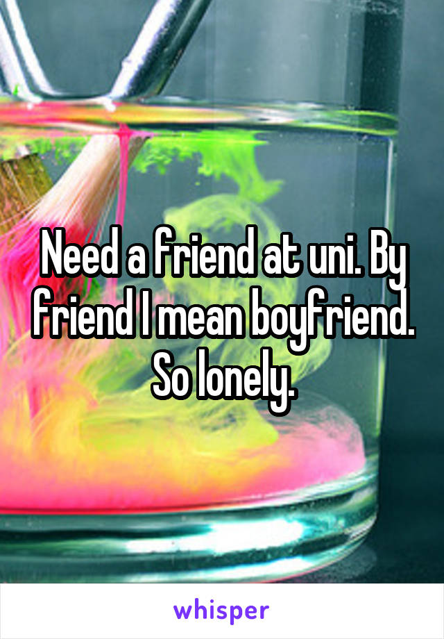 Need a friend at uni. By friend I mean boyfriend.  So lonely.
