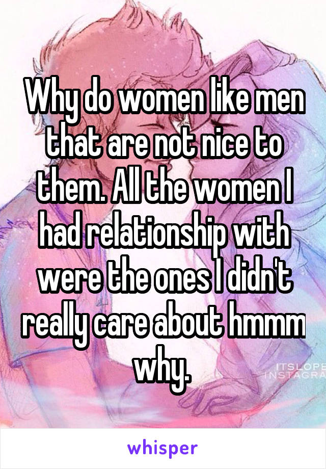 Why do women like men that are not nice to them. All the women I had relationship with were the ones I didn't really care about hmmm why.