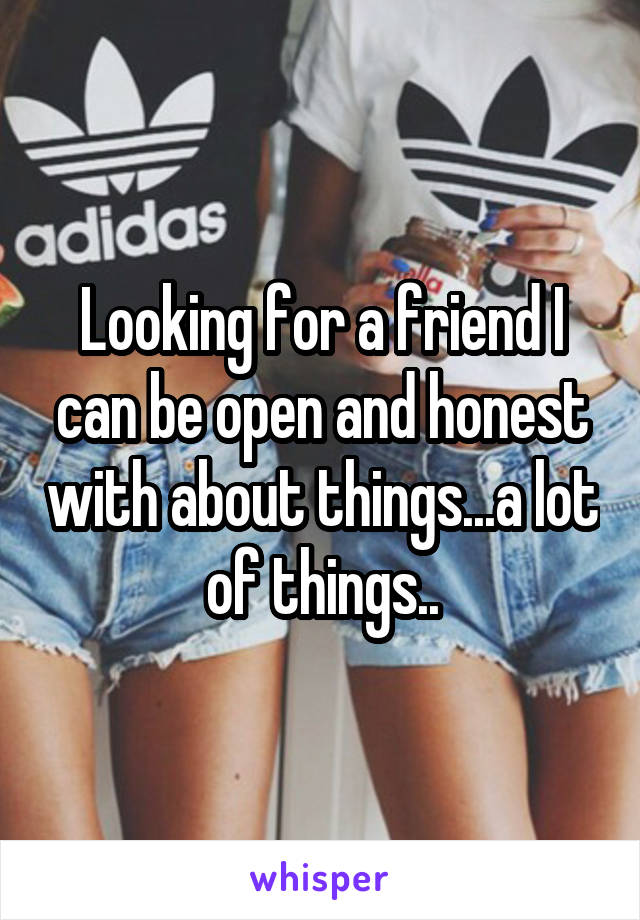 Looking for a friend I can be open and honest with about things...a lot of things..