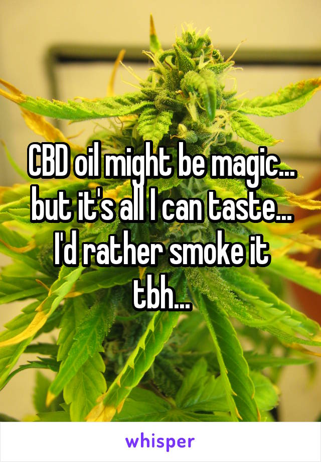 CBD oil might be magic... but it's all I can taste... I'd rather smoke it tbh...