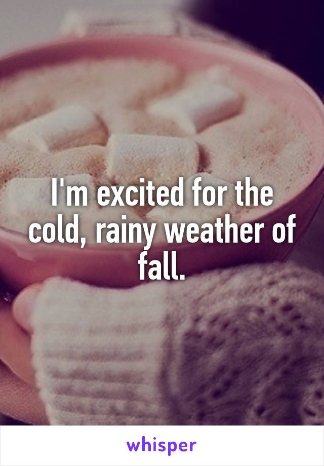 I'm excited for the cold, rainy weather of fall.