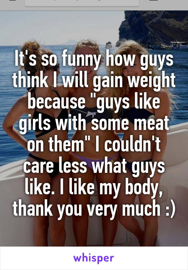 """It's so funny how guys think I will gain weight because """"guys like girls with some meat on them"""" I couldn't care less what guys like. I like my body, thank you very much :)"""