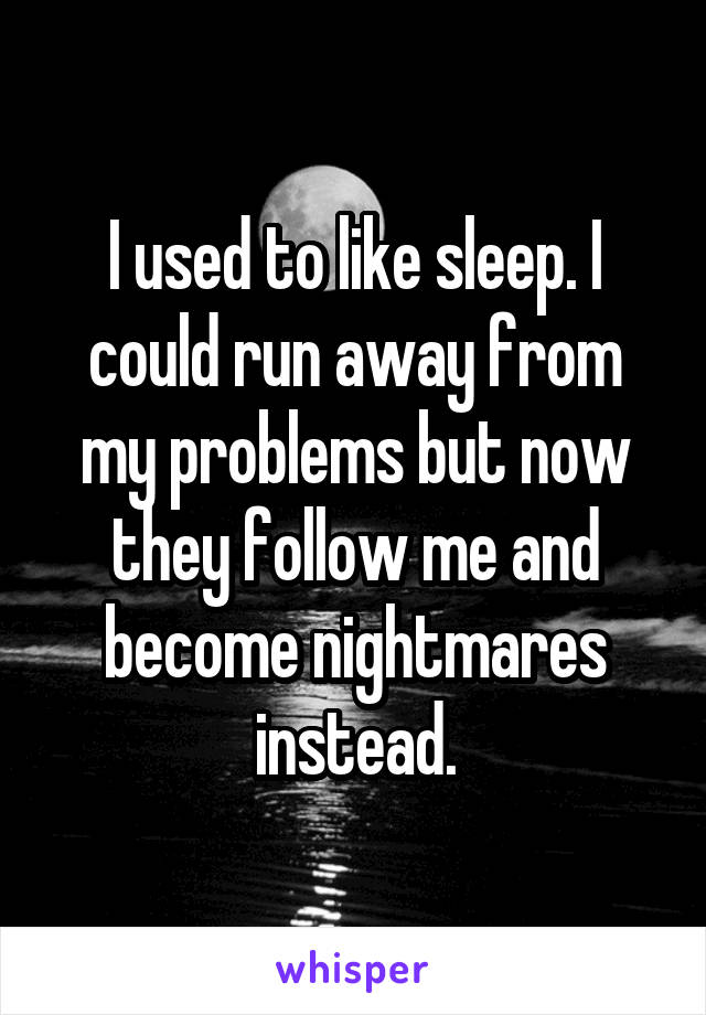 I used to like sleep. I could run away from my problems but now they follow me and become nightmares instead.