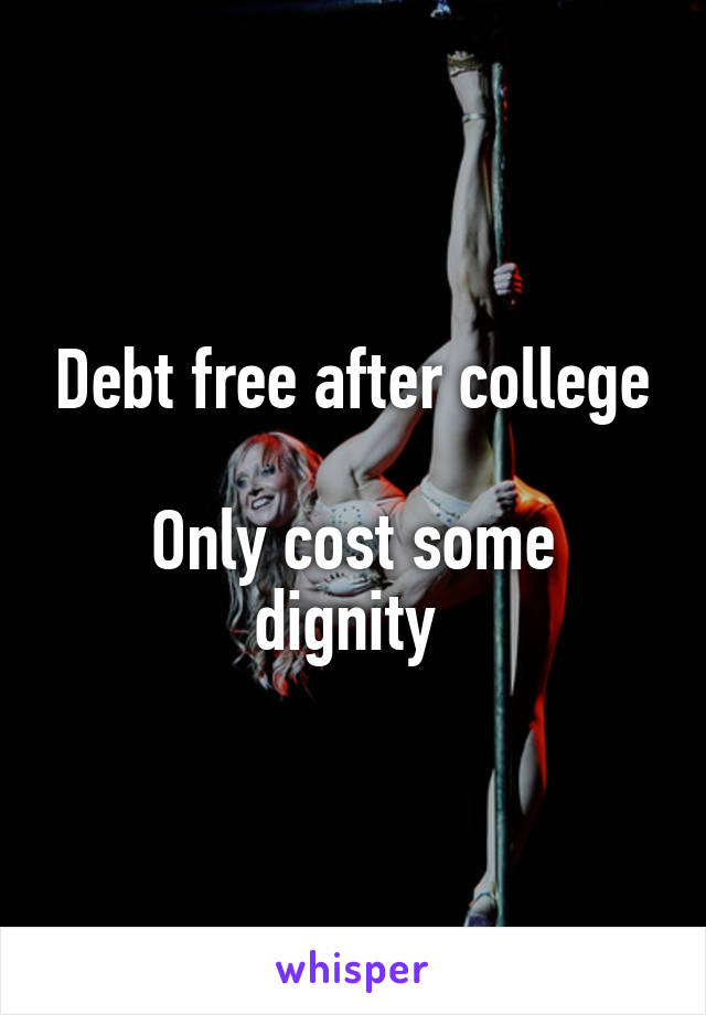 Debt free after college  Only cost some dignity