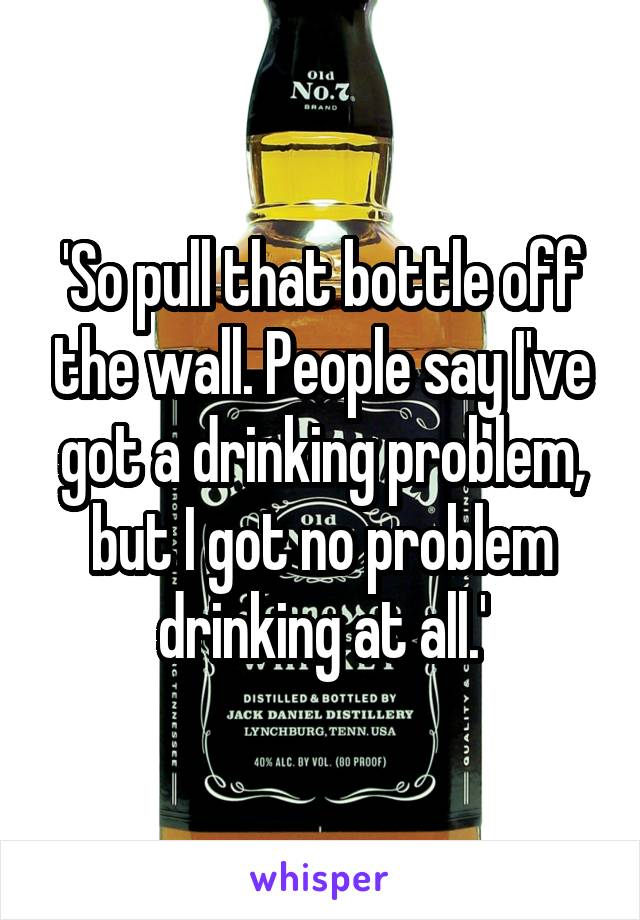 'So pull that bottle off the wall. People say I've got a drinking problem, but I got no problem drinking at all.'
