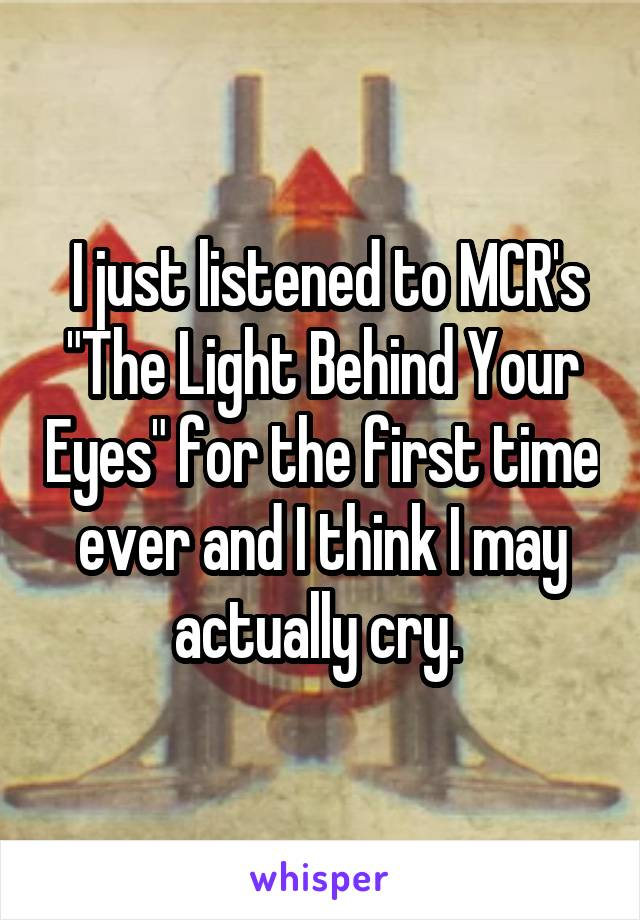 "I just listened to MCR's ""The Light Behind Your Eyes"" for the first time ever and I think I may actually cry."