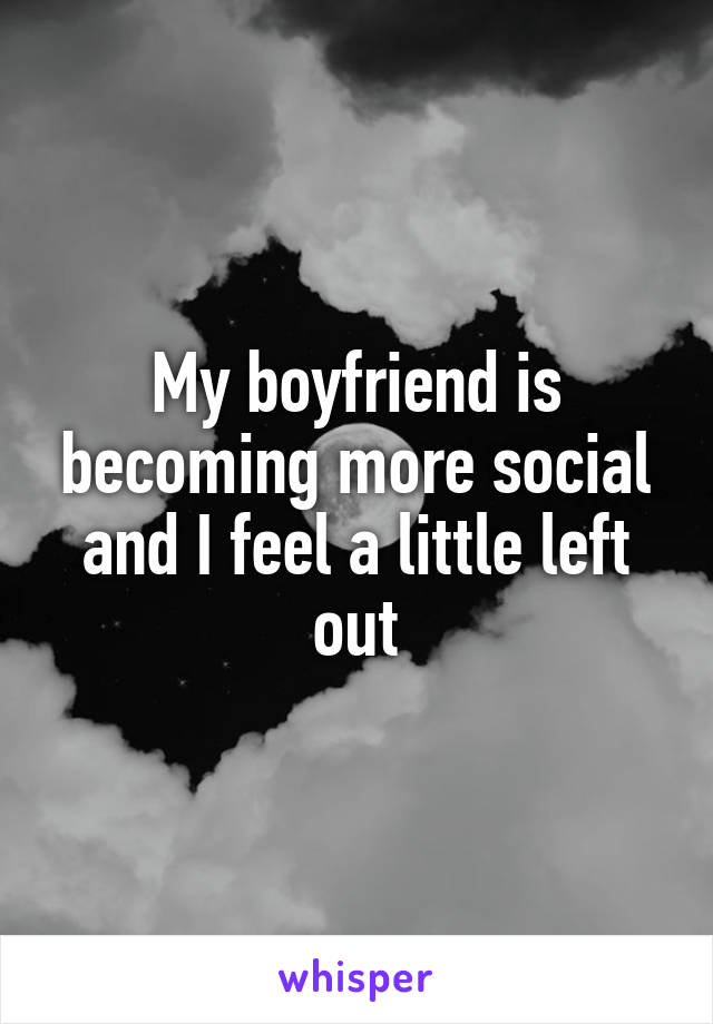 My boyfriend is becoming more social and I feel a little left out