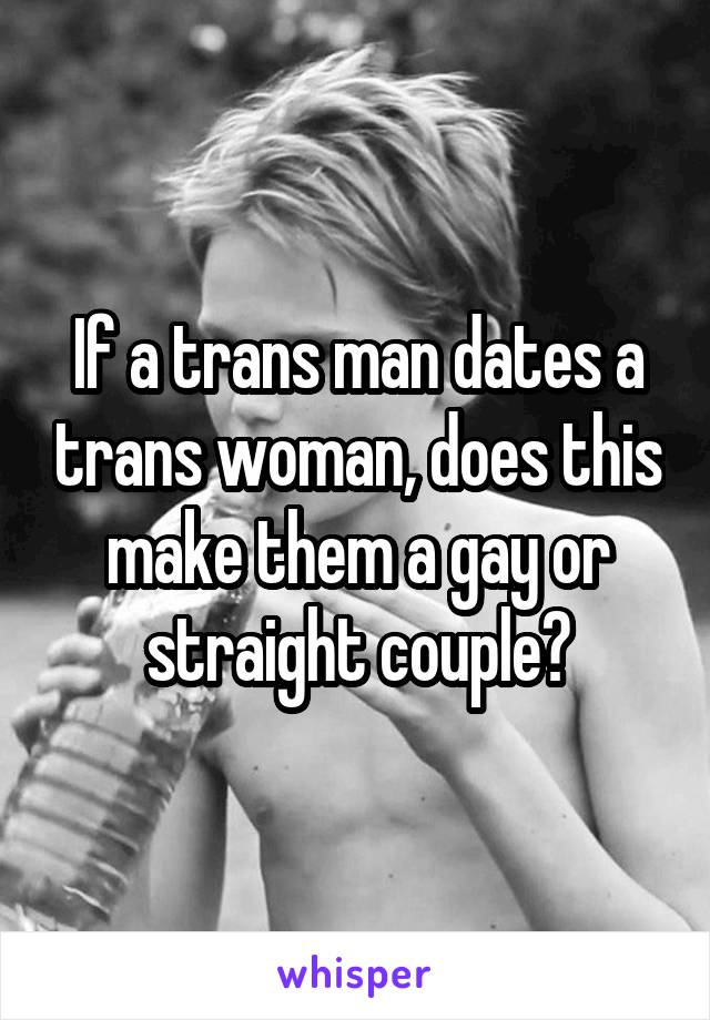 If a trans man dates a trans woman, does this make them a gay or straight couple?