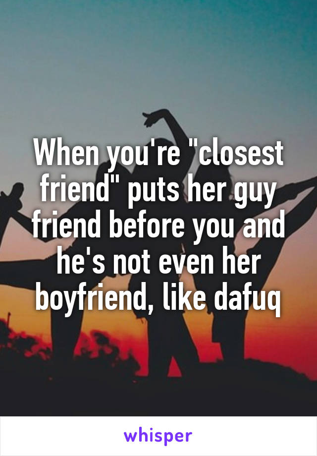 """When you're """"closest friend"""" puts her guy friend before you and he's not even her boyfriend, like dafuq"""