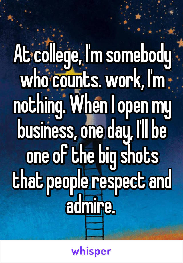 At college, I'm somebody who counts. work, I'm nothing. When I open my business, one day, I'll be one of the big shots that people respect and admire.
