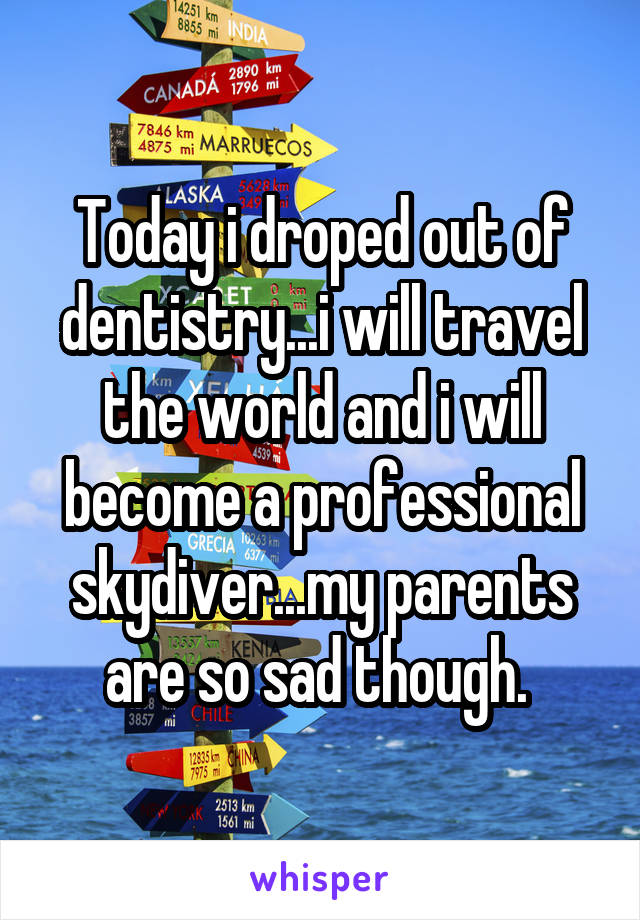 Today i droped out of dentistry...i will travel the world and i will become a professional skydiver...my parents are so sad though.