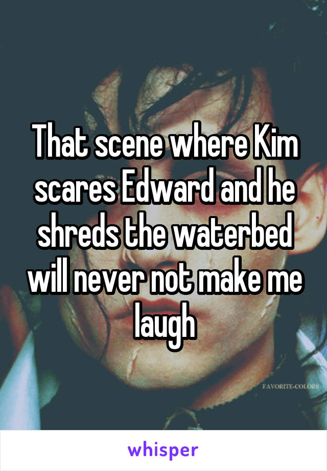 That scene where Kim scares Edward and he shreds the waterbed will never not make me laugh