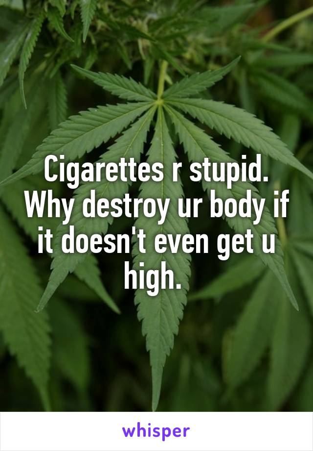 Cigarettes r stupid. Why destroy ur body if it doesn't even get u high.