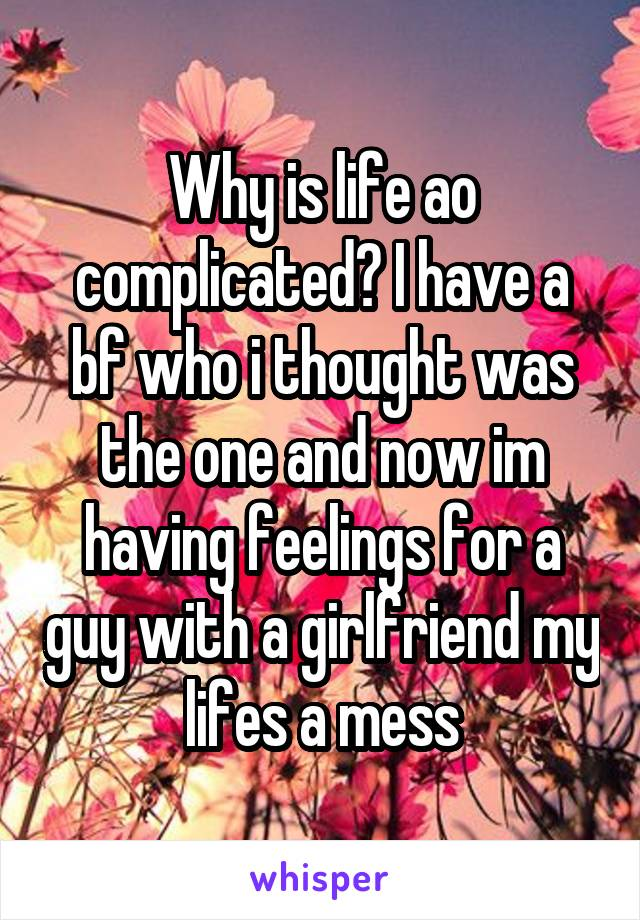 Why is life ao complicated? I have a bf who i thought was the one and now im having feelings for a guy with a girlfriend my lifes a mess