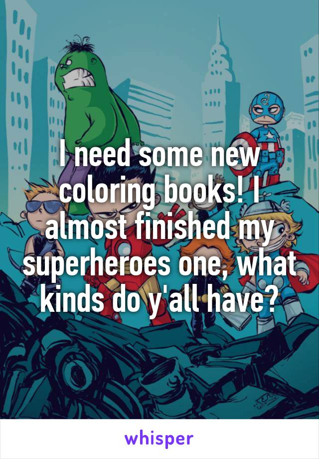 I need some new coloring books! I almost finished my superheroes one, what kinds do y'all have?
