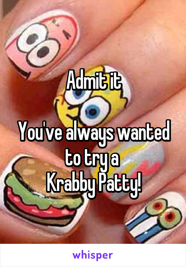 Admit it  You've always wanted to try a  Krabby Patty!