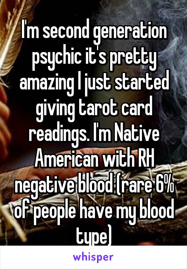 I'm second generation psychic it's pretty amazing I just started giving tarot card readings. I'm Native American with RH negative blood (rare 6% of people have my blood type)