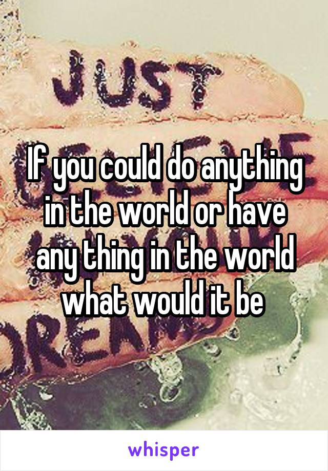 If you could do anything in the world or have any thing in the world what would it be