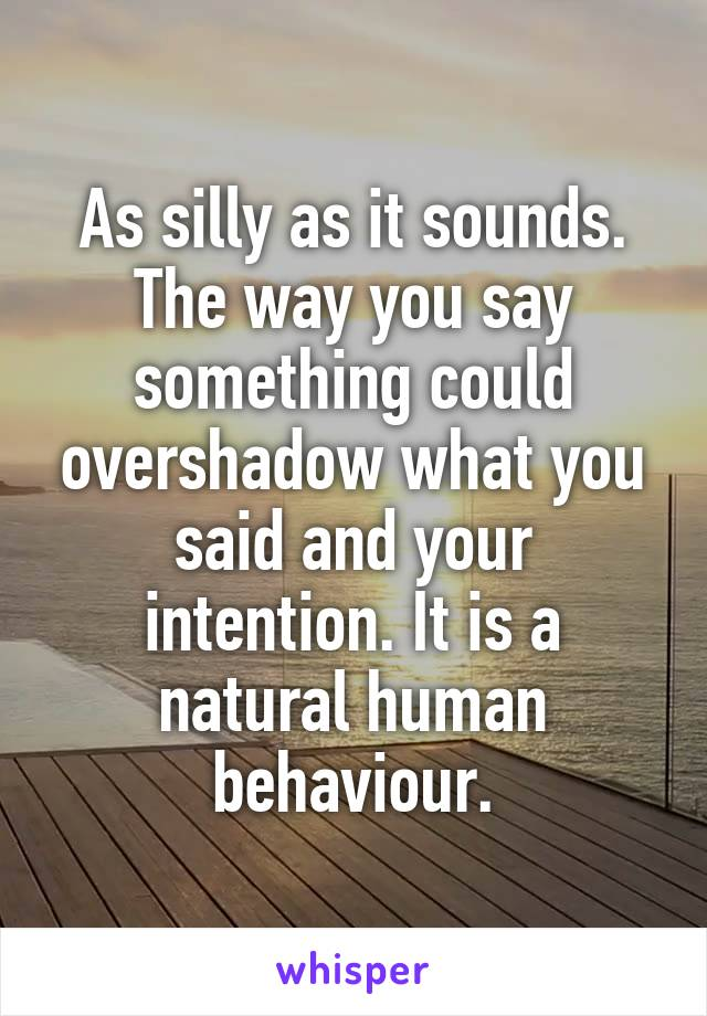 As silly as it sounds. The way you say something could overshadow what you said and your intention. It is a natural human behaviour.