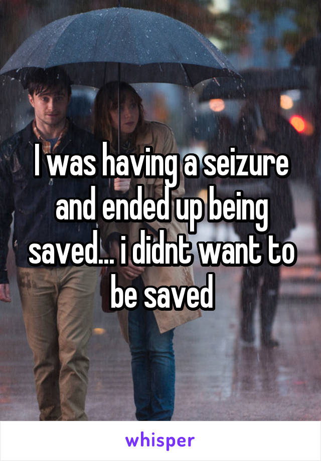 I was having a seizure and ended up being saved... i didnt want to be saved