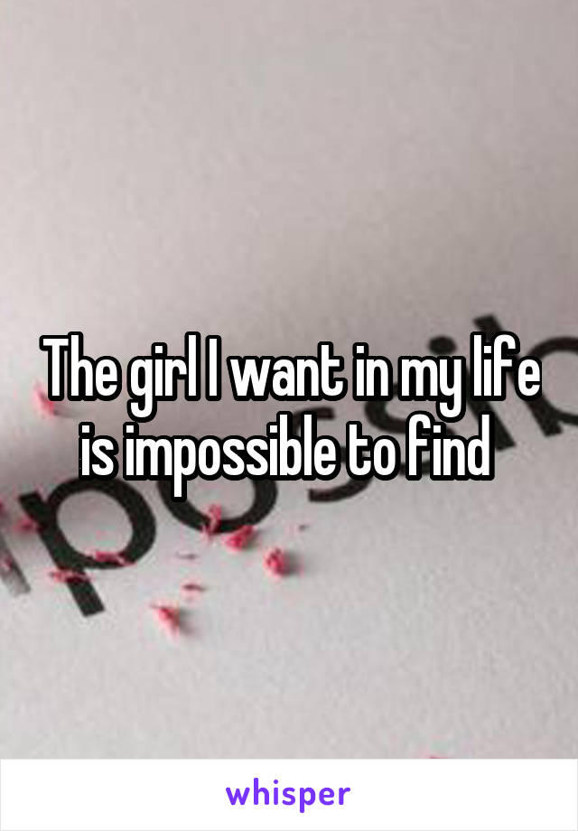 The girl I want in my life is impossible to find