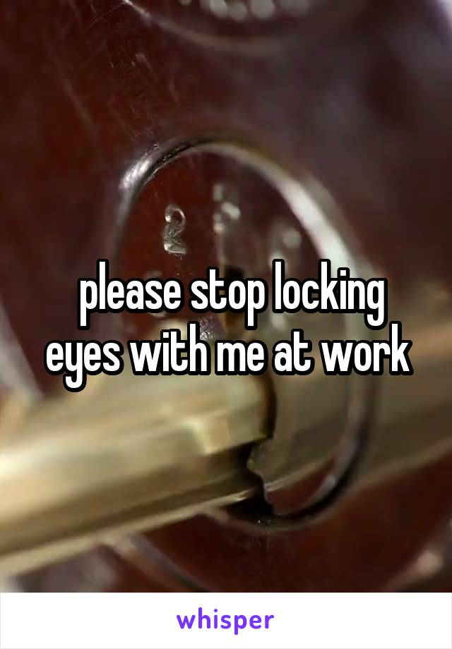 please stop locking eyes with me at work