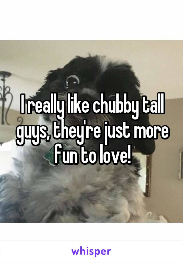 I really like chubby tall guys, they're just more fun to love!