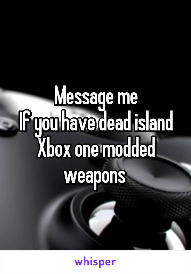 Message me If you have dead island Xbox one modded weapons