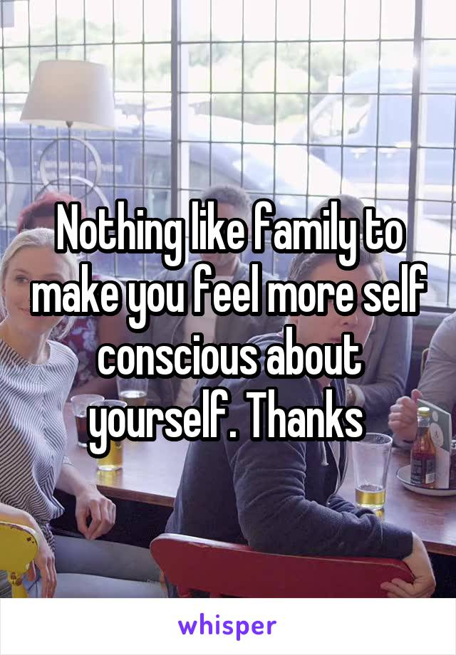 Nothing like family to make you feel more self conscious about yourself. Thanks
