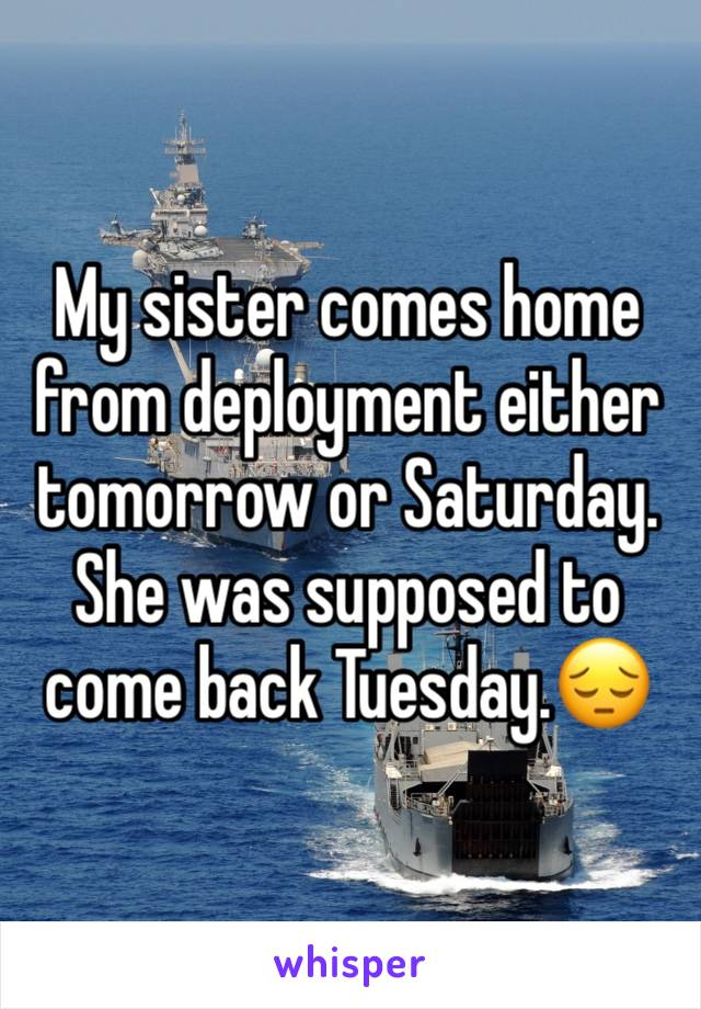 My sister comes home from deployment either tomorrow or Saturday. She was supposed to come back Tuesday.😔