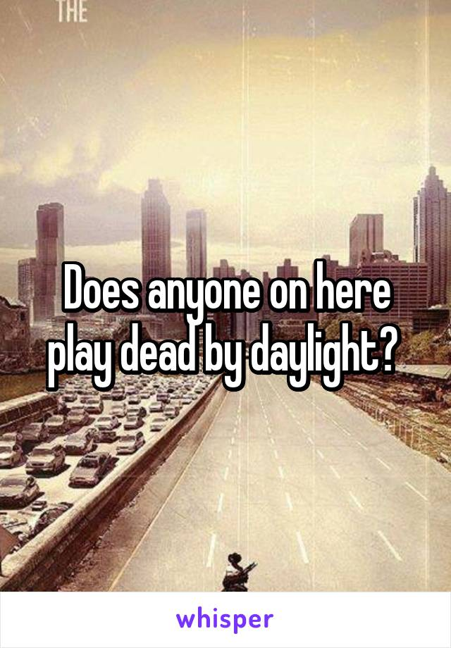 Does anyone on here play dead by daylight?