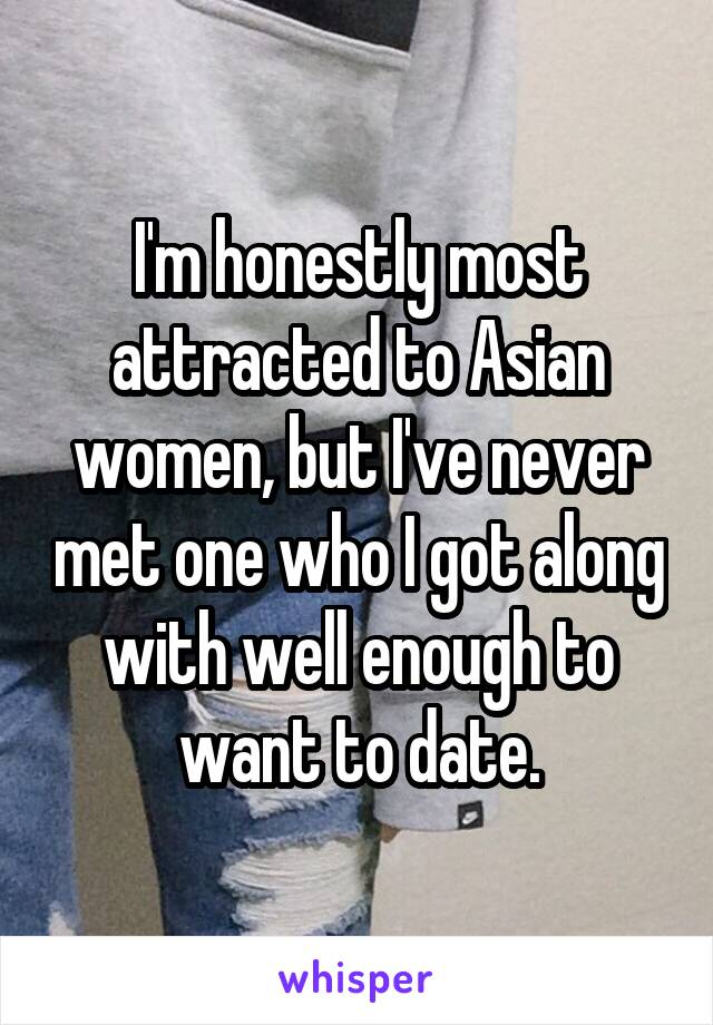 I'm honestly most attracted to Asian women, but I've never met one who I got along with well enough to want to date.