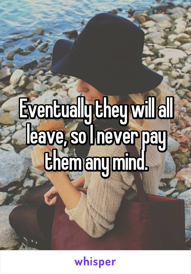 Eventually they will all leave, so I never pay them any mind.