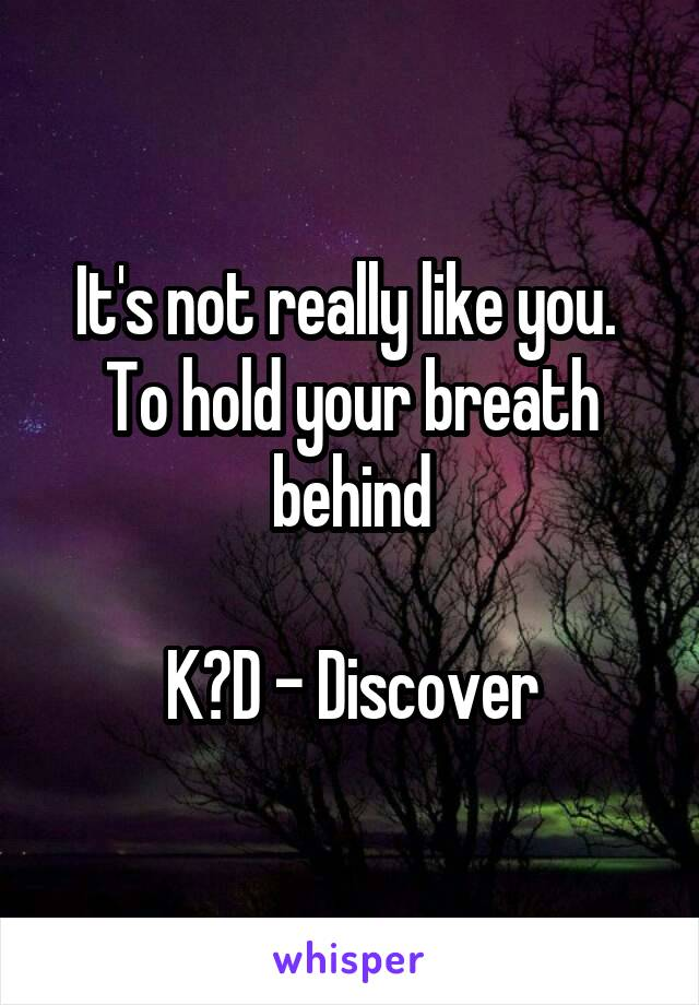 It's not really like you.  To hold your breath behind  K?D - Discover
