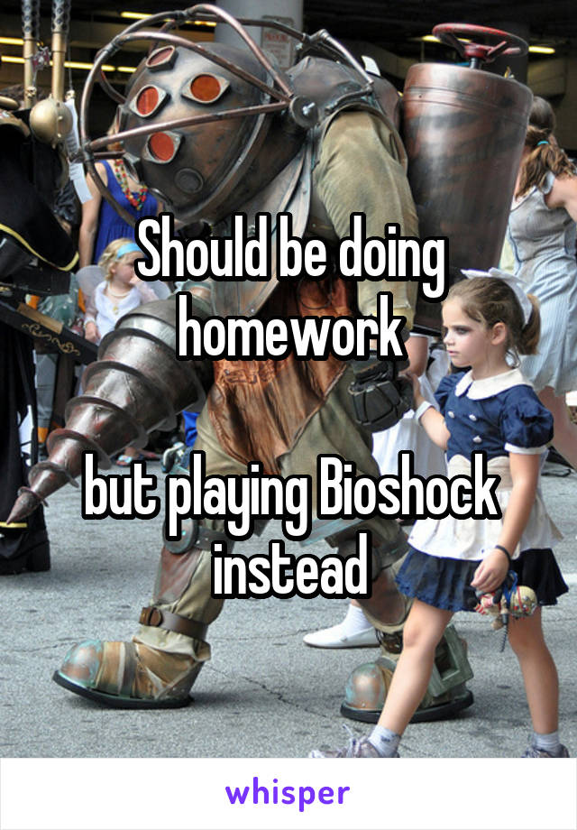 Should be doing homework  but playing Bioshock instead