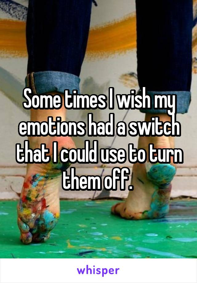 Some times I wish my emotions had a switch that I could use to turn them off.