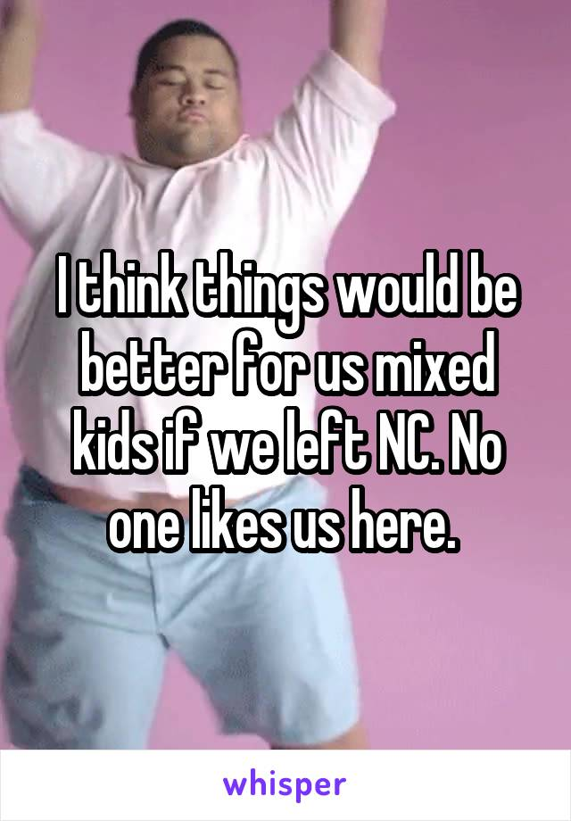 I think things would be better for us mixed kids if we left NC. No one likes us here.
