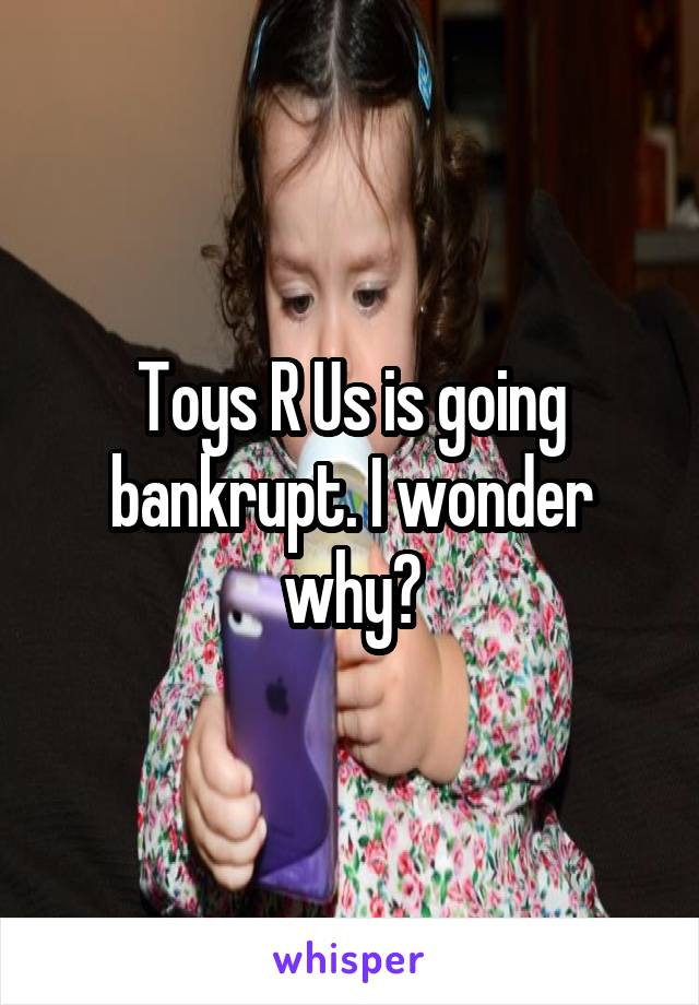 Toys R Us is going bankrupt. I wonder why?