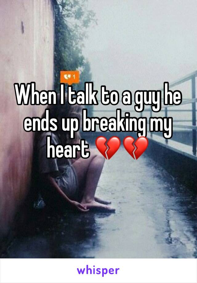 When I talk to a guy he ends up breaking my heart 💔💔