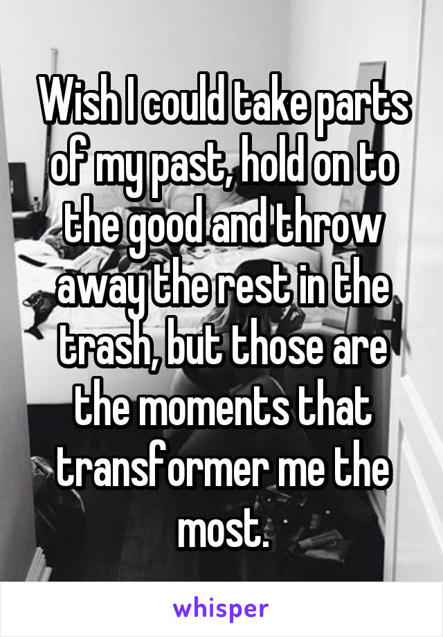 Wish I could take parts of my past, hold on to the good and throw away the rest in the trash, but those are the moments that transformer me the most.