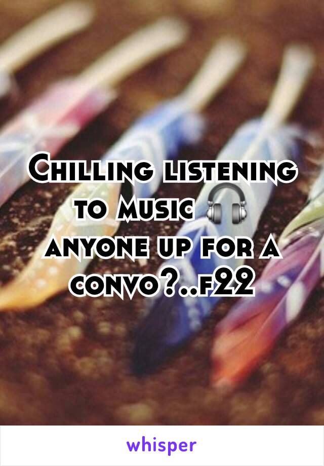Chilling listening to music 🎧 anyone up for a convo?..f22