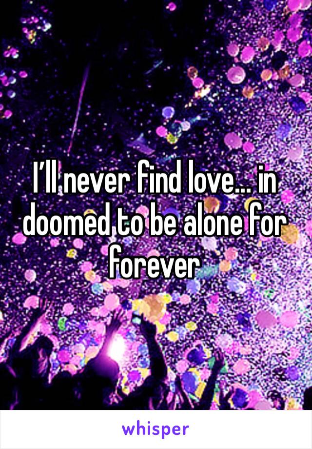 I'll never find love... in doomed to be alone for forever