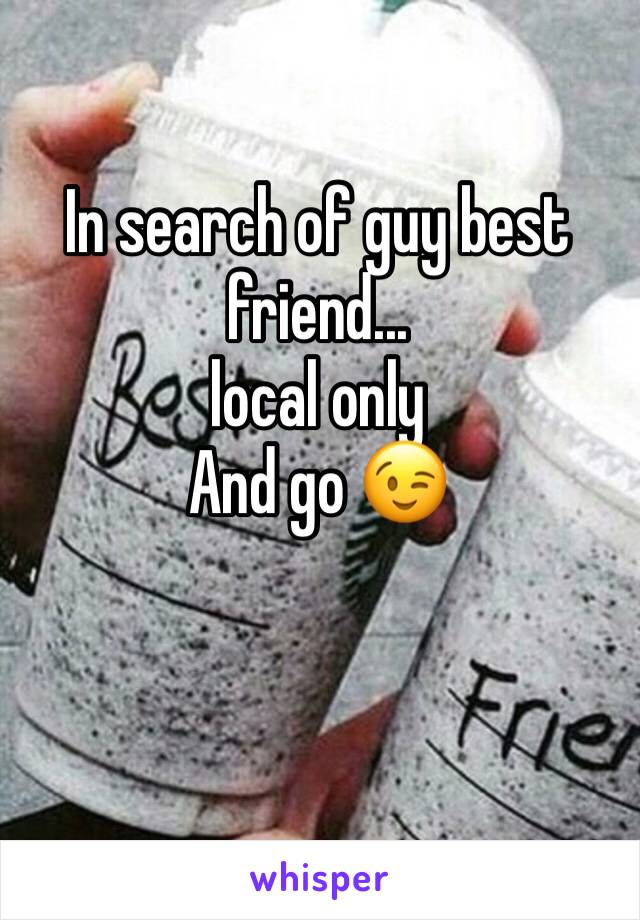 In search of guy best friend...  local only  And go 😉