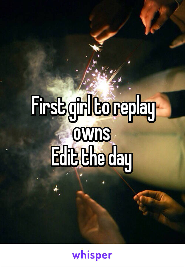 First girl to replay owns  Edit the day