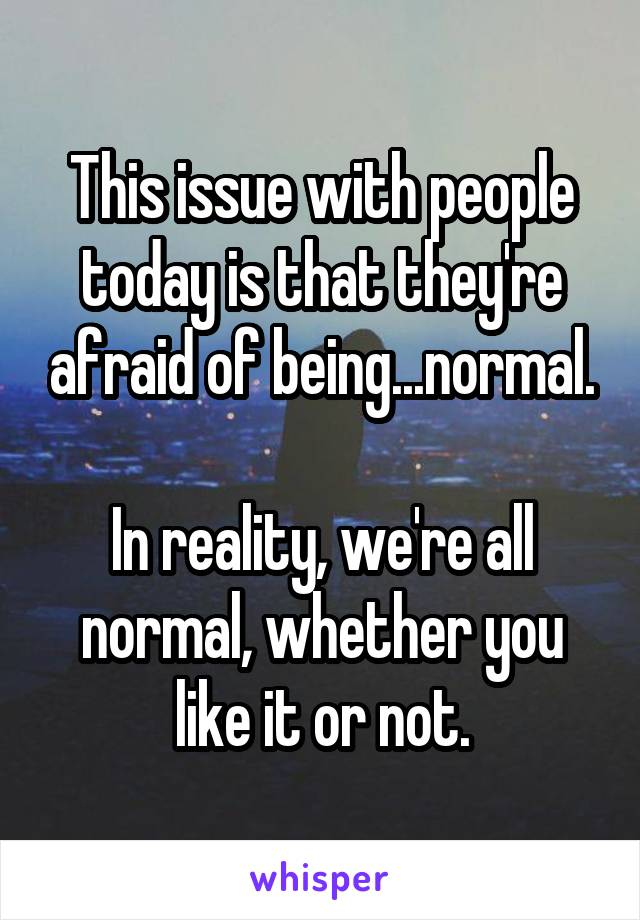 This issue with people today is that they're afraid of being...normal.  In reality, we're all normal, whether you like it or not.