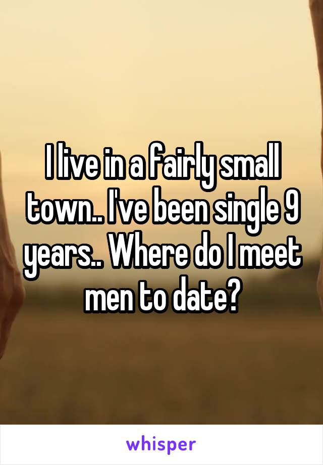 I live in a fairly small town.. I've been single 9 years.. Where do I meet men to date?