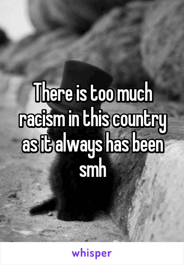 There is too much racism in this country as it always has been smh