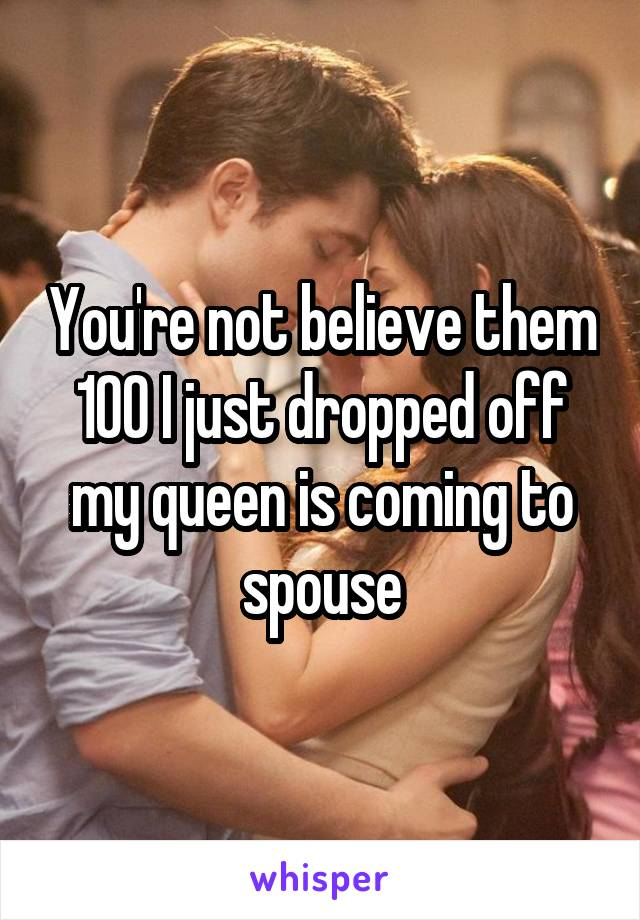 You're not believe them 100 I just dropped off my queen is coming to spouse