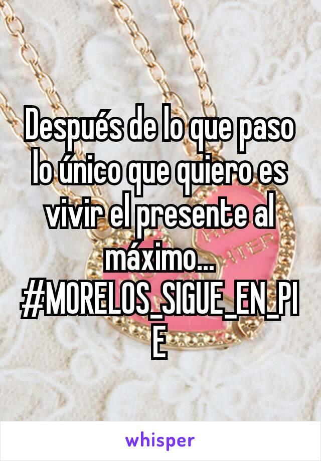 Después de lo que paso lo único que quiero es vivir el presente al máximo... #MORELOS_SIGUE_EN_PIE