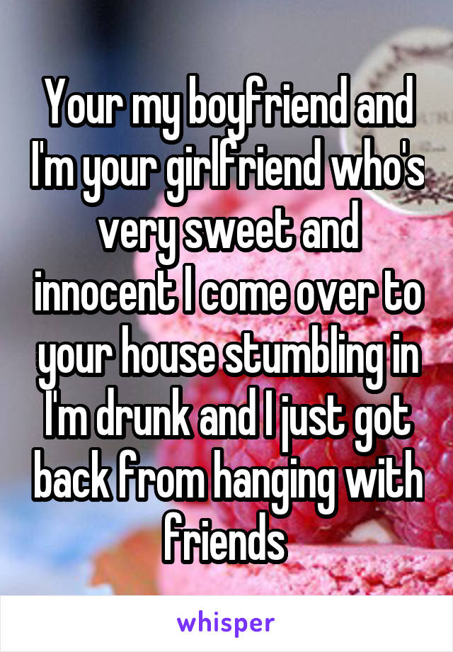 Your my boyfriend and I'm your girlfriend who's very sweet and innocent I come over to your house stumbling in I'm drunk and I just got back from hanging with friends